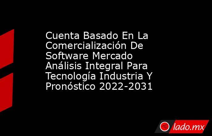 Cuenta Basado En La Comercialización De Software Mercado Análisis Integral Para Tecnología Industria Y Pronóstico 2022-2031. Noticias en tiempo real