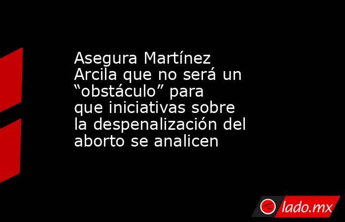 """Asegura Martínez Arcila que no será un """"obstáculo"""" para que iniciativas sobre la despenalización del aborto se analicen. Noticias en tiempo real"""