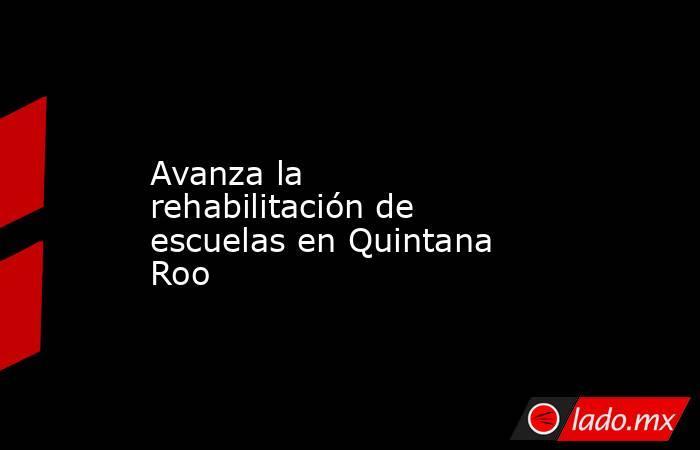 Avanza la rehabilitación de escuelas en Quintana Roo. Noticias en tiempo real