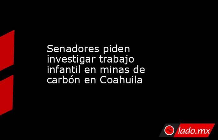 Senadores piden investigar trabajo infantil en minas de carbón en Coahuila. Noticias en tiempo real