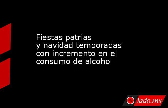 Fiestas patrias ynavidad temporadas con incremento en el consumo de alcohol. Noticias en tiempo real