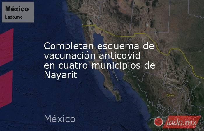 Completan esquema de vacunación anticovid en cuatro municipios de Nayarit. Noticias en tiempo real