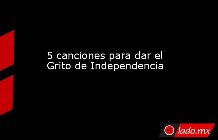 5 canciones para dar el Grito de Independencia. Noticias en tiempo real