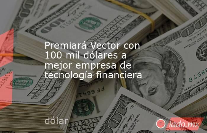Premiará Vector con 100 mil dólares a mejor empresa de tecnología financiera. Noticias en tiempo real