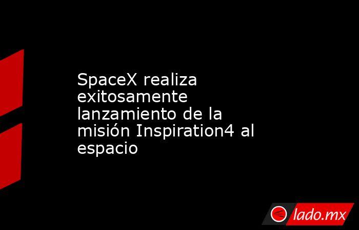 SpaceX realiza exitosamente lanzamiento de la misión Inspiration4 al espacio. Noticias en tiempo real