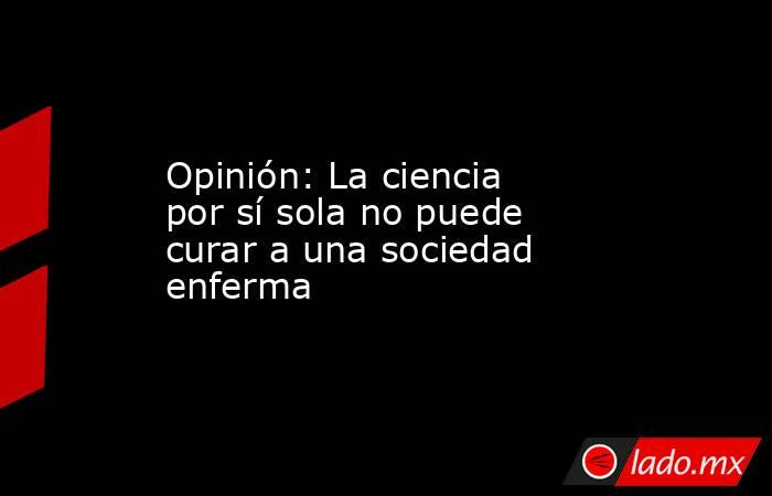 Opinión: La ciencia por sí sola no puede curar a una sociedad enferma. Noticias en tiempo real