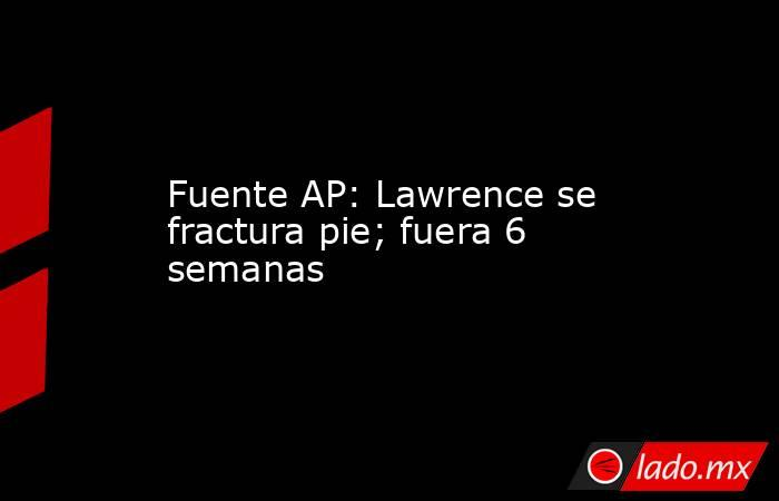 Fuente AP: Lawrence se fractura pie; fuera 6 semanas. Noticias en tiempo real