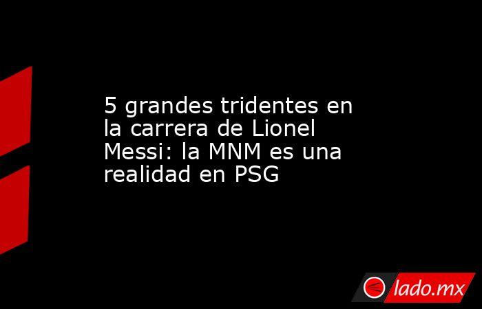 5 grandes tridentes en la carrera de Lionel Messi: la MNM es una realidad en PSG. Noticias en tiempo real