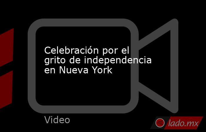 Celebración por el grito de independencia en Nueva York. Noticias en tiempo real