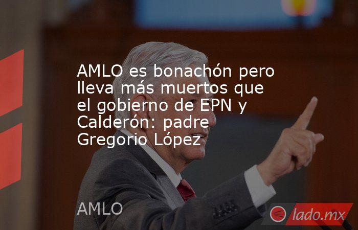 AMLO es bonachón pero lleva más muertos que el gobierno de EPN y Calderón: padre Gregorio López. Noticias en tiempo real