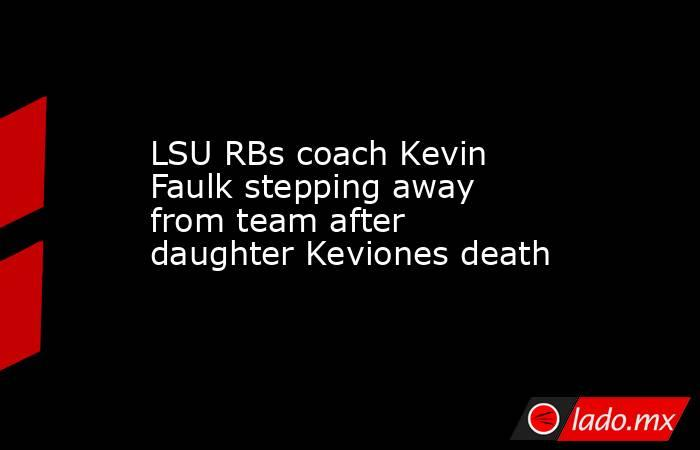 LSU RBs coach Kevin Faulk stepping away from team after daughter Keviones death. Noticias en tiempo real