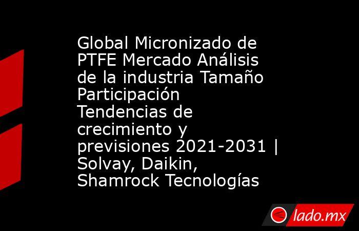 Global Micronizado de PTFE Mercado Análisis de la industria Tamaño Participación Tendencias de crecimiento y previsiones 2021-2031 | Solvay, Daikin, Shamrock Tecnologías. Noticias en tiempo real