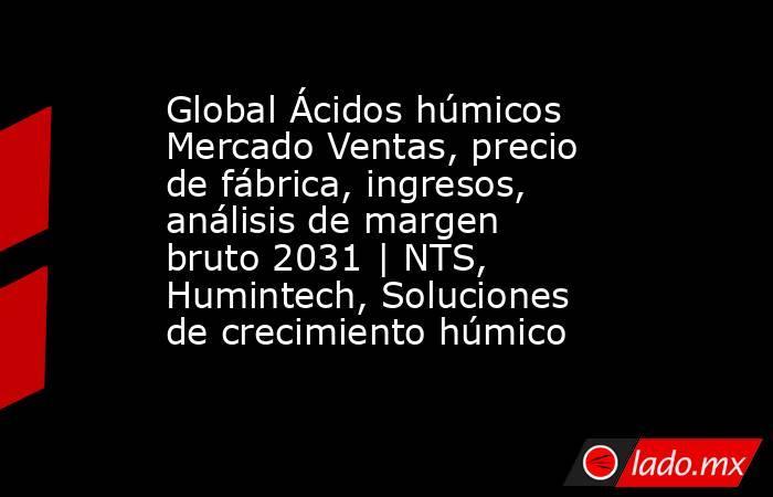 Global Ácidos húmicos Mercado Ventas, precio de fábrica, ingresos, análisis de margen bruto 2031 | NTS, Humintech, Soluciones de crecimiento húmico. Noticias en tiempo real