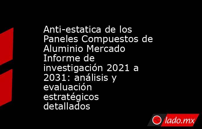 Anti-estatica de los Paneles Compuestos de Aluminio Mercado Informe de investigación 2021 a 2031: análisis y evaluación estratégicos detallados. Noticias en tiempo real