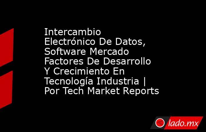 Intercambio Electrónico De Datos, Software Mercado Factores De Desarrollo Y Crecimiento En Tecnología Industria   Por Tech Market Reports. Noticias en tiempo real