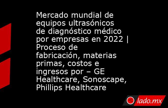 Mercado mundial de equipos ultrasónicos de diagnóstico médico por empresas en 2022 | Proceso de fabricación, materias primas, costos e ingresos por – GE Healthcare, Sonoscape, Phillips Healthcare. Noticias en tiempo real