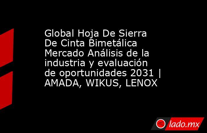 Global Hoja De Sierra De Cinta Bimetálica Mercado Análisis de la industria y evaluación de oportunidades 2031 | AMADA, WIKUS, LENOX. Noticias en tiempo real