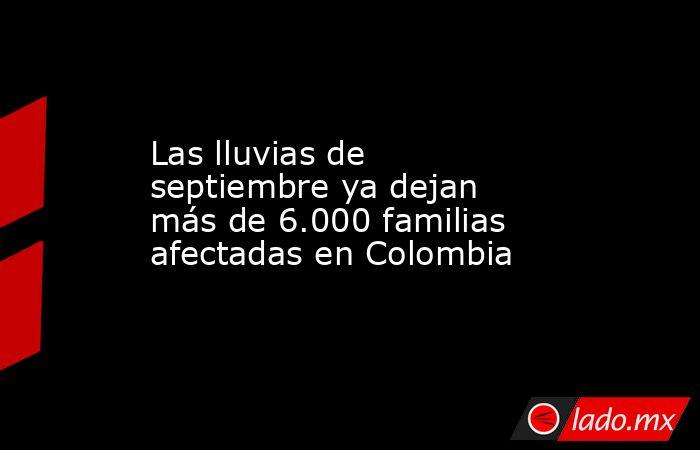 Las lluvias de septiembre ya dejan más de 6.000 familias afectadas en Colombia. Noticias en tiempo real