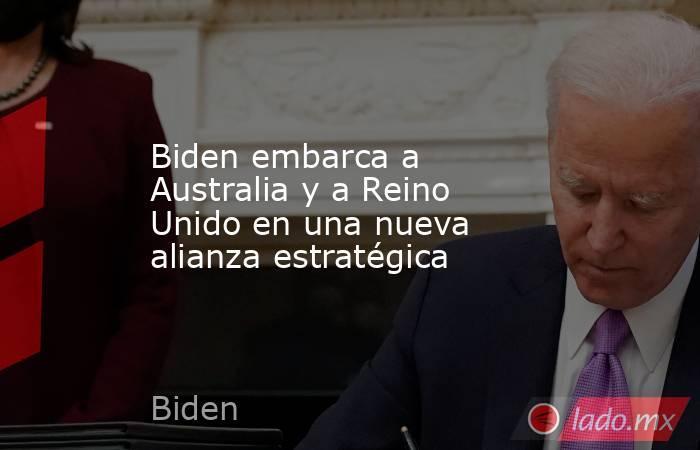 Biden embarca a Australia y a Reino Unido en una nueva alianza estratégica. Noticias en tiempo real