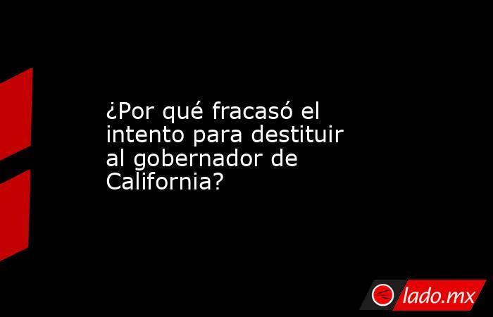 ¿Por qué fracasó el intento para destituir al gobernador de California?. Noticias en tiempo real