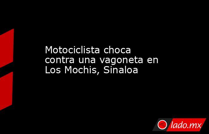 Motociclista choca contra una vagoneta en Los Mochis, Sinaloa. Noticias en tiempo real