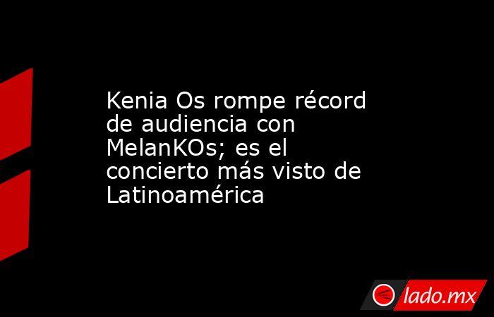 Kenia Os rompe récord de audiencia con MelanKOs; es el concierto más visto de Latinoamérica. Noticias en tiempo real