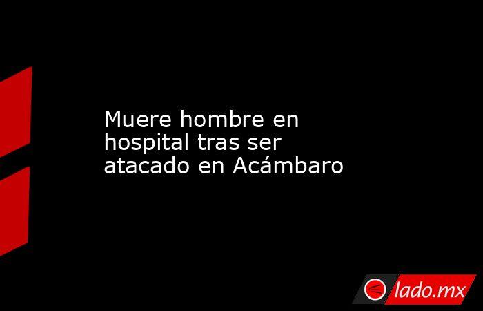 Muere hombre en hospital tras ser atacado en Acámbaro. Noticias en tiempo real
