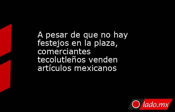 A pesar de que no hay festejos en la plaza, comerciantes tecolutleños venden artículos mexicanos. Noticias en tiempo real