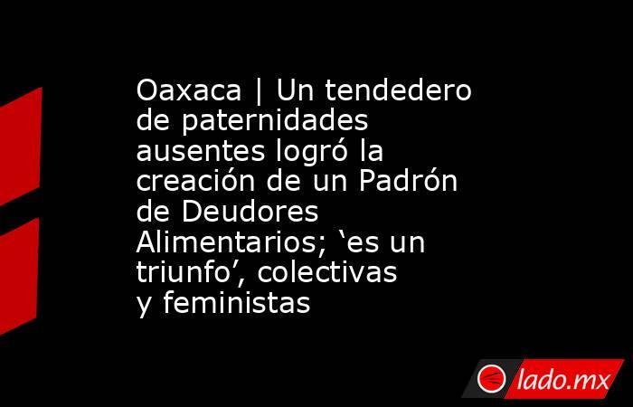 Oaxaca | Un tendedero de paternidades ausentes logró la creación de un Padrón de Deudores Alimentarios; 'es un triunfo', colectivas y feministas. Noticias en tiempo real