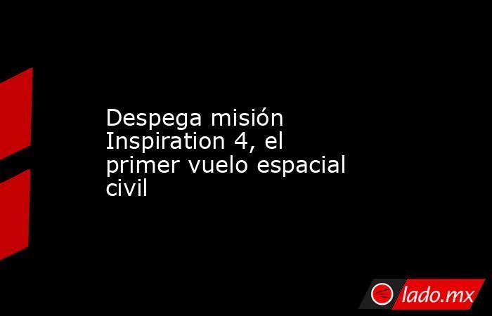 Despega misión Inspiration 4, el primer vuelo espacial civil. Noticias en tiempo real