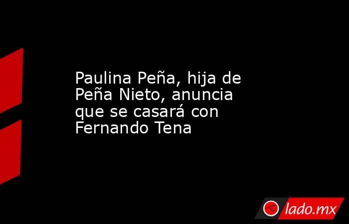 Paulina Peña, hija de Peña Nieto, anuncia que se casará con Fernando Tena. Noticias en tiempo real