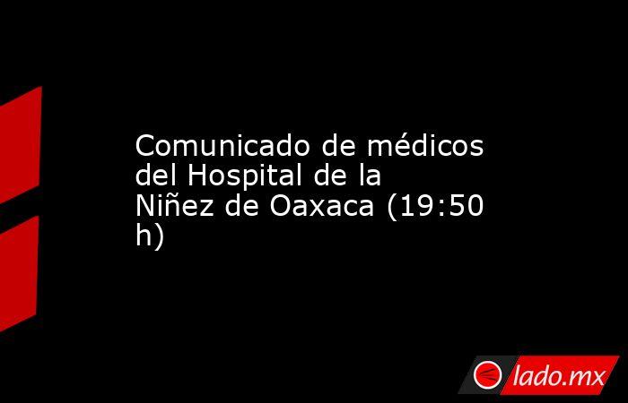 Comunicado de médicos del Hospital de la Niñez de Oaxaca (19:50 h). Noticias en tiempo real