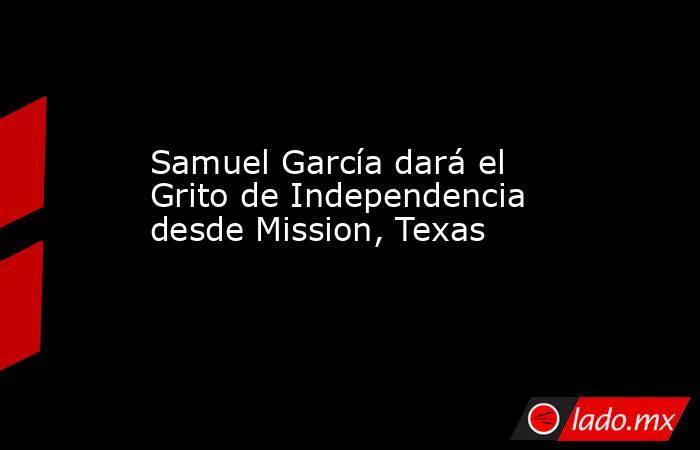 Samuel García dará el Grito de Independencia desde Mission, Texas. Noticias en tiempo real