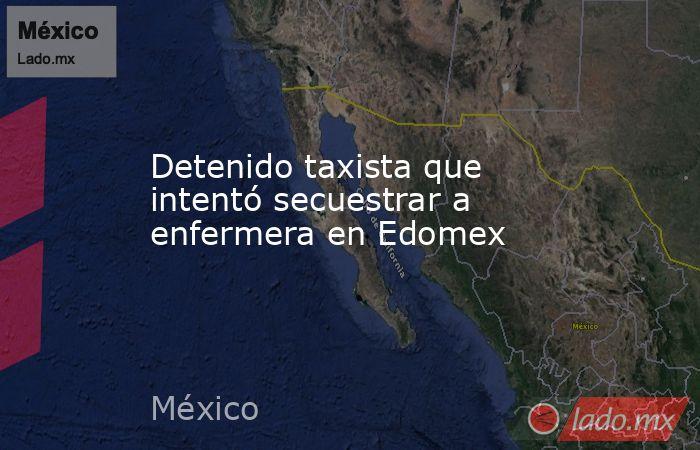 Detenido taxista que intentó secuestrar a enfermera en Edomex. Noticias en tiempo real