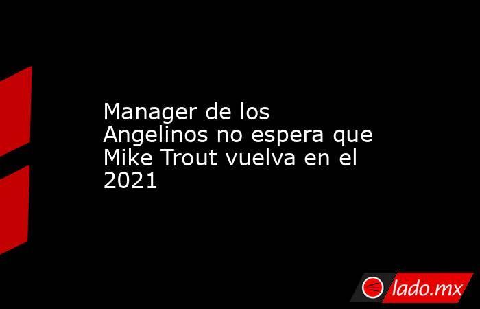 Manager de los Angelinos no espera que Mike Trout vuelva en el 2021 . Noticias en tiempo real
