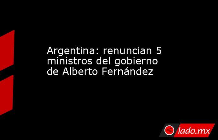 Argentina: renuncian 5 ministros del gobierno de Alberto Fernández. Noticias en tiempo real
