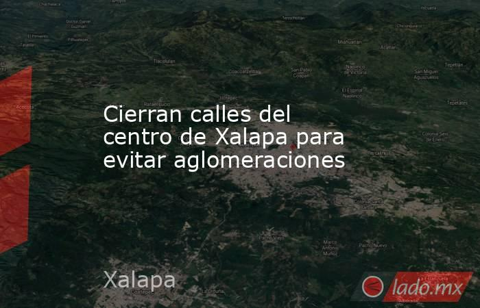 Cierran calles del centro de Xalapa para evitar aglomeraciones. Noticias en tiempo real