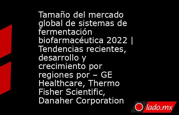 Tamaño del mercado global de sistemas de fermentación biofarmacéutica 2022 | Tendencias recientes, desarrollo y crecimiento por regiones por – GE Healthcare, Thermo Fisher Scientific, Danaher Corporation. Noticias en tiempo real