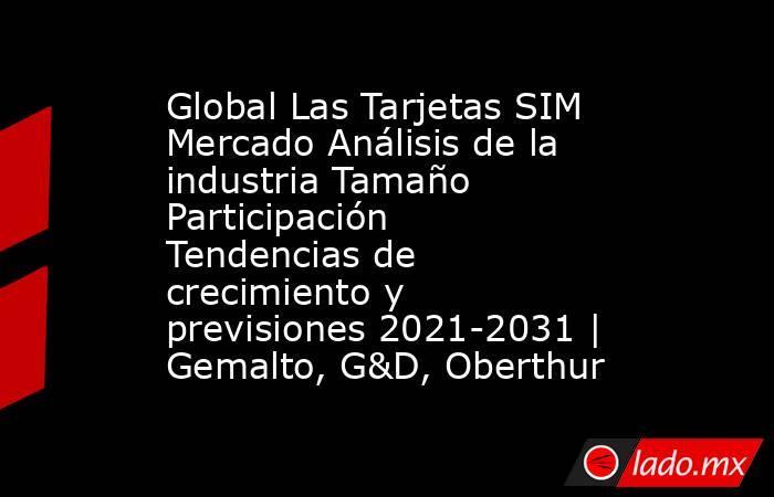 Global Las Tarjetas SIM Mercado Análisis de la industria Tamaño Participación Tendencias de crecimiento y previsiones 2021-2031 | Gemalto, G&D, Oberthur. Noticias en tiempo real