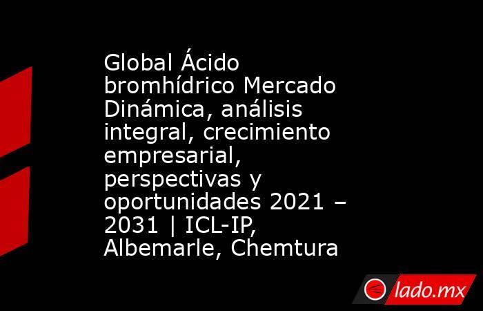 Global Ácido bromhídrico Mercado Dinámica, análisis integral, crecimiento empresarial, perspectivas y oportunidades 2021 – 2031 | ICL-IP, Albemarle, Chemtura. Noticias en tiempo real