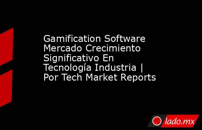 Gamification Software Mercado Crecimiento Significativo En Tecnología Industria   Por Tech Market Reports. Noticias en tiempo real