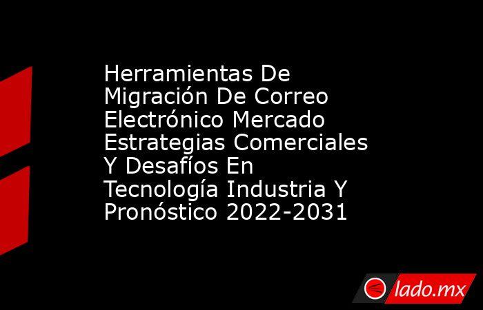 Herramientas De Migración De Correo Electrónico Mercado Estrategias Comerciales Y Desafíos En Tecnología Industria Y Pronóstico 2022-2031. Noticias en tiempo real