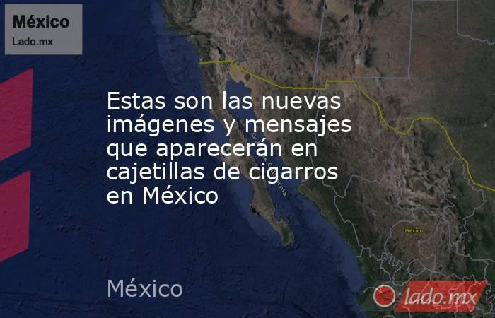 Estas son las nuevas imágenes y mensajes que aparecerán en cajetillas de cigarros en México. Noticias en tiempo real