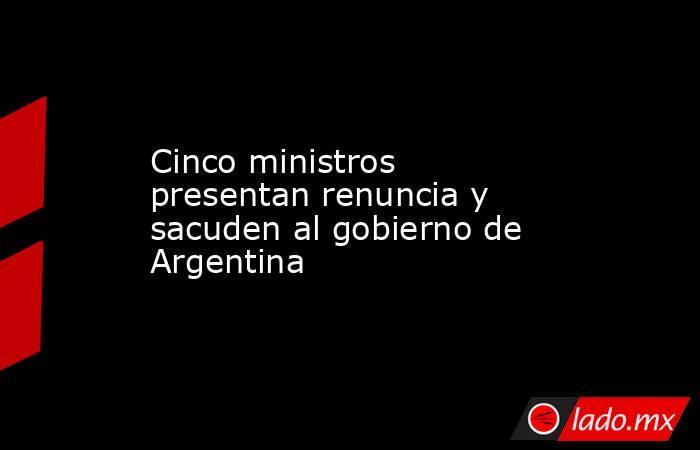 Cinco ministros presentan renuncia y sacuden al gobierno de Argentina. Noticias en tiempo real