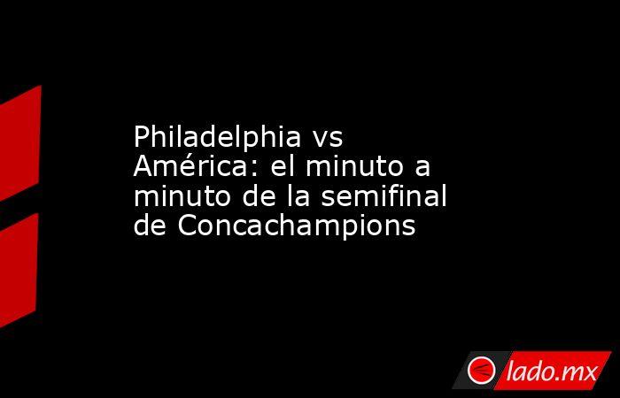 Philadelphia vs América: el minuto a minuto de la semifinal de Concachampions. Noticias en tiempo real