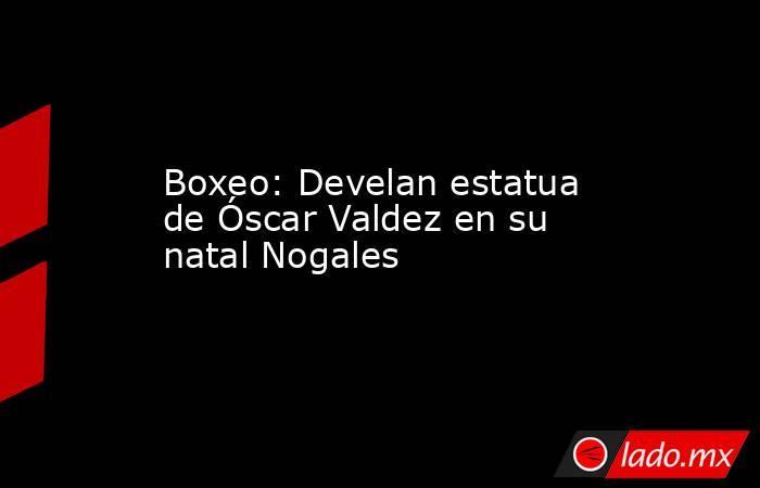 Boxeo: Develan estatua de Óscar Valdez en su natal Nogales. Noticias en tiempo real