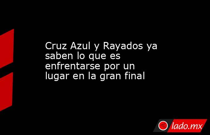 Cruz Azul y Rayados ya saben lo que es enfrentarse por un lugar en la gran final . Noticias en tiempo real