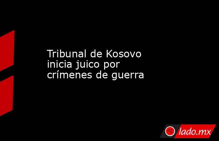 Tribunal de Kosovo inicia juico por crímenes de guerra. Noticias en tiempo real