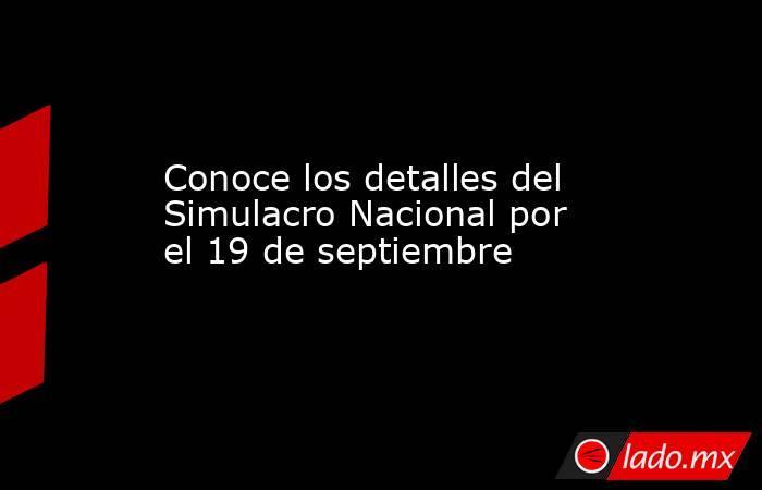 Conoce los detalles del Simulacro Nacional por el 19 de septiembre. Noticias en tiempo real
