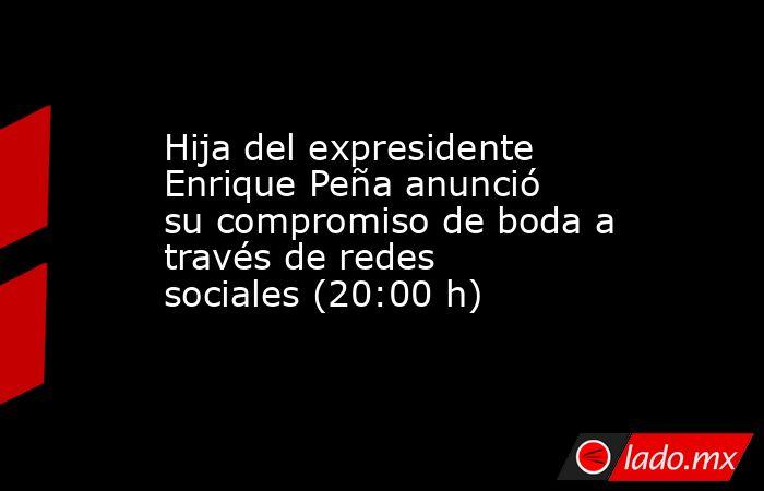 Hija del expresidente Enrique Peña anunció su compromiso de boda a través de redes sociales (20:00 h). Noticias en tiempo real